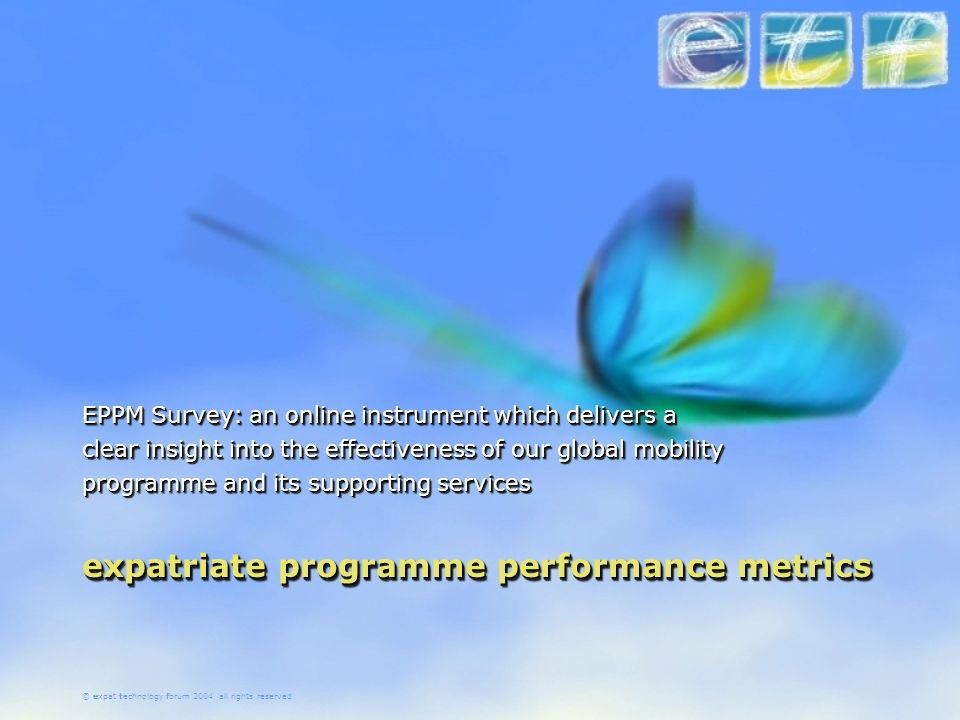 © expat technology forum 2004 all rights reserved expatriate programme performance metrics EPPM Survey: an online instrument which delivers a clear insight into the effectiveness of our global mobility programme and its supporting services
