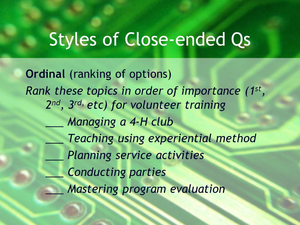 Styles of Close-ended Qs Ordinal (ranking of options) Rank these topics in order of importance (1 st, 2 nd, 3 rd, etc) for volunteer training ___ Managing a 4-H club ___ Teaching using experiential method ___ Planning service activities ___ Conducting parties ___ Mastering program evaluation