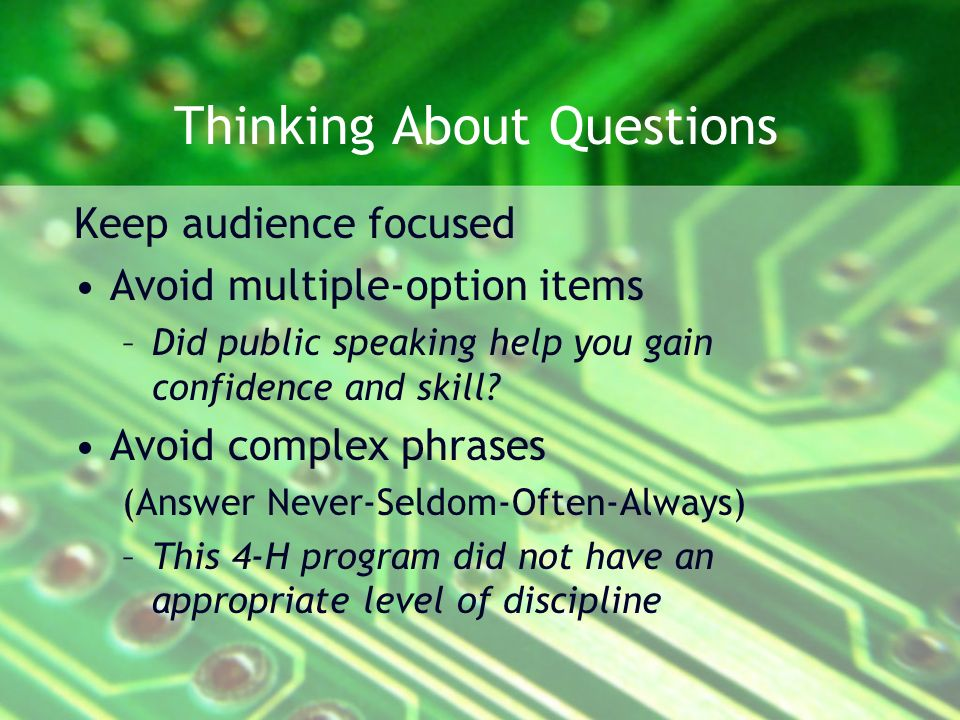 Thinking About Questions Keep audience focused Avoid multiple-option items –Did public speaking help you gain confidence and skill.