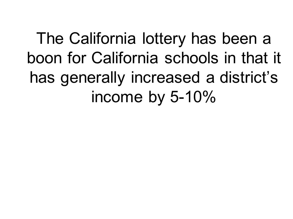 The California lottery has been a boon for California schools in that it has generally increased a districts income by 5-10%