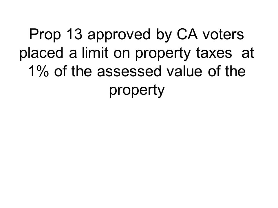 Prop 13 approved by CA voters placed a limit on property taxes at 1% of the assessed value of the property