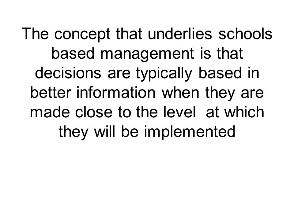 The concept that underlies schools based management is that decisions are typically based in better information when they are made close to the level at which they will be implemented