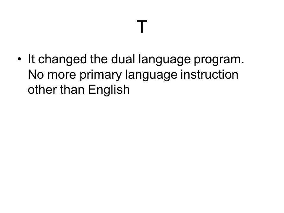 T It changed the dual language program. No more primary language instruction other than English
