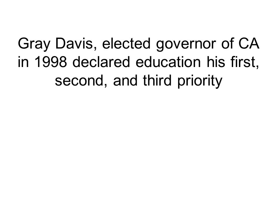 Gray Davis, elected governor of CA in 1998 declared education his first, second, and third priority