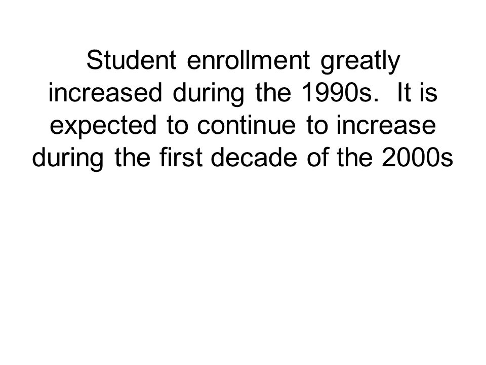 Student enrollment greatly increased during the 1990s.