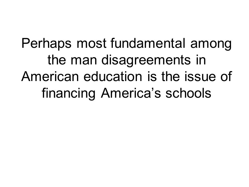 Perhaps most fundamental among the man disagreements in American education is the issue of financing Americas schools