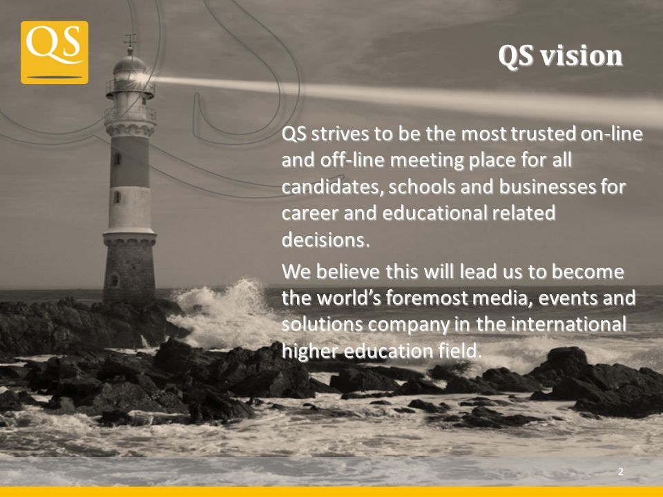 QS vision QS strives to be the most trusted on-line and off-line meeting place for all candidates, schools and businesses for career and educational related decisions.