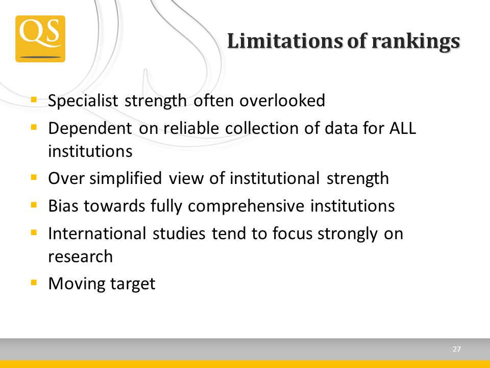Limitations of rankings Specialist strength often overlooked Dependent on reliable collection of data for ALL institutions Over simplified view of institutional strength Bias towards fully comprehensive institutions International studies tend to focus strongly on research Moving target 27