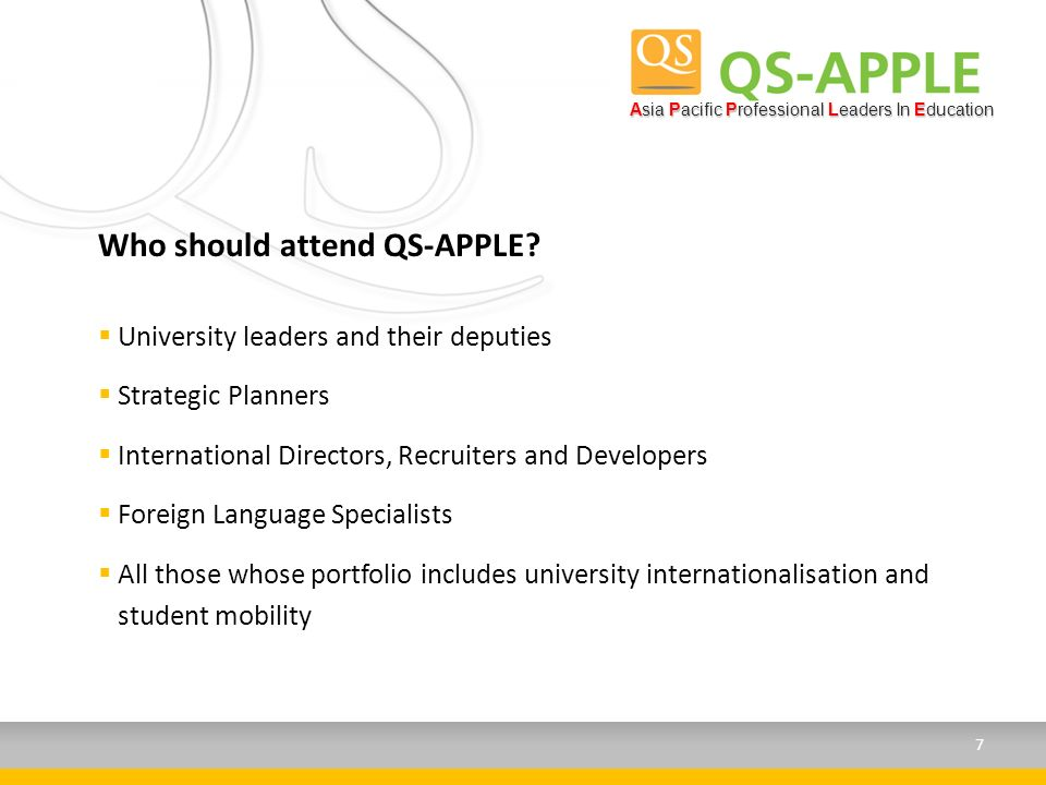University leaders and their deputies Strategic Planners International Directors, Recruiters and Developers Foreign Language Specialists All those whose portfolio includes university internationalisation and student mobility Who should attend QS-APPLE.