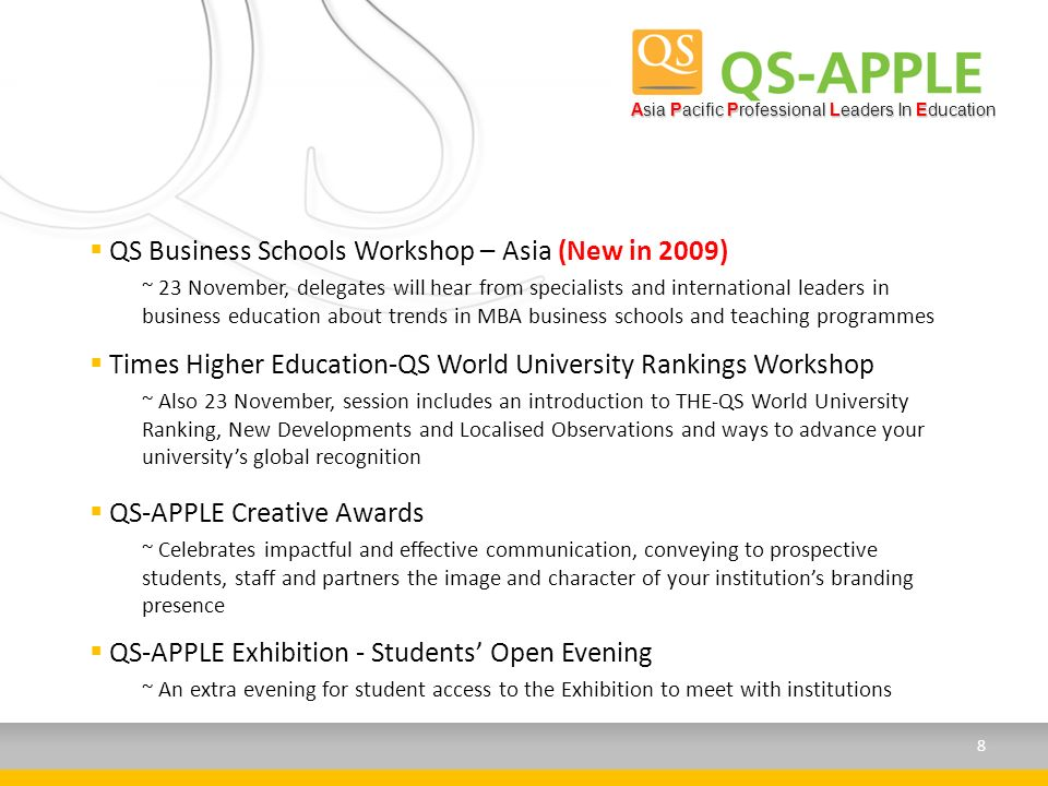 QS Business Schools Workshop – Asia (New in 2009) ~ 23 November, delegates will hear from specialists and international leaders in business education about trends in MBA business schools and teaching programmes Asia Pacific Professional Leaders In Education Times Higher Education-QS World University Rankings Workshop ~ Also 23 November, session includes an introduction to THE-QS World University Ranking, New Developments and Localised Observations and ways to advance your universitys global recognition QS-APPLE Creative Awards ~ Celebrates impactful and effective communication, conveying to prospective students, staff and partners the image and character of your institutions branding presence QS-APPLE Exhibition - Students Open Evening ~ An extra evening for student access to the Exhibition to meet with institutions 8