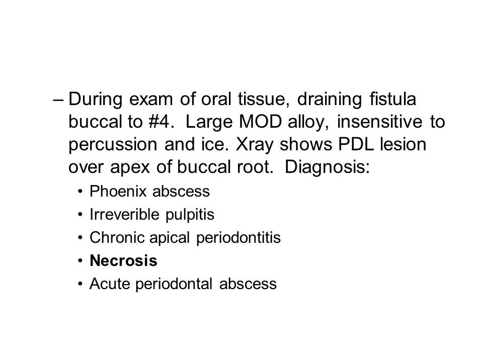 –During exam of oral tissue, draining fistula buccal to #4.