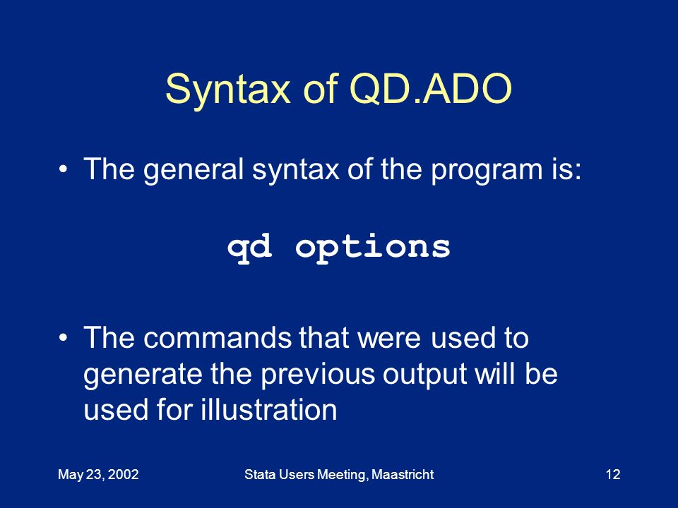 May 23, 2002Stata Users Meeting, Maastricht12 Syntax of QD.ADO The general syntax of the program is: qd options The commands that were used to generate the previous output will be used for illustration