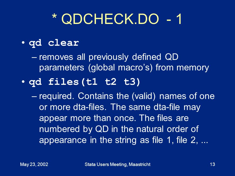 May 23, 2002Stata Users Meeting, Maastricht13 * QDCHECK.DO - 1 qd clear –removes all previously defined QD parameters (global macros) from memory qd files(t1 t2 t3) –required.