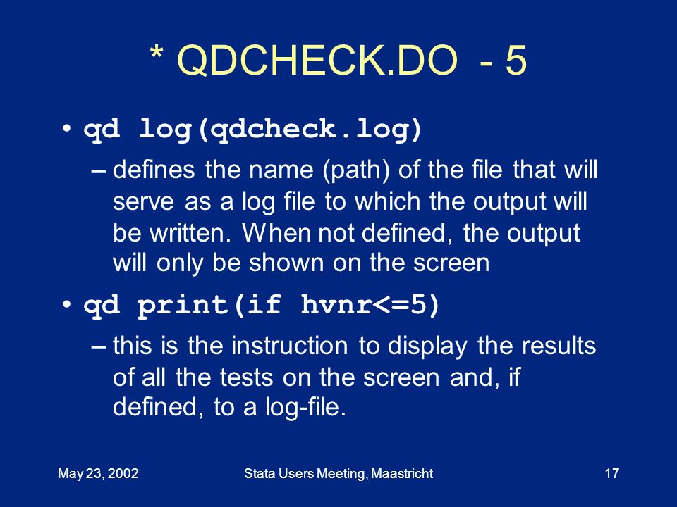 May 23, 2002Stata Users Meeting, Maastricht17 * QDCHECK.DO - 5 qd log(qdcheck.log) –defines the name (path) of the file that will serve as a log file to which the output will be written.