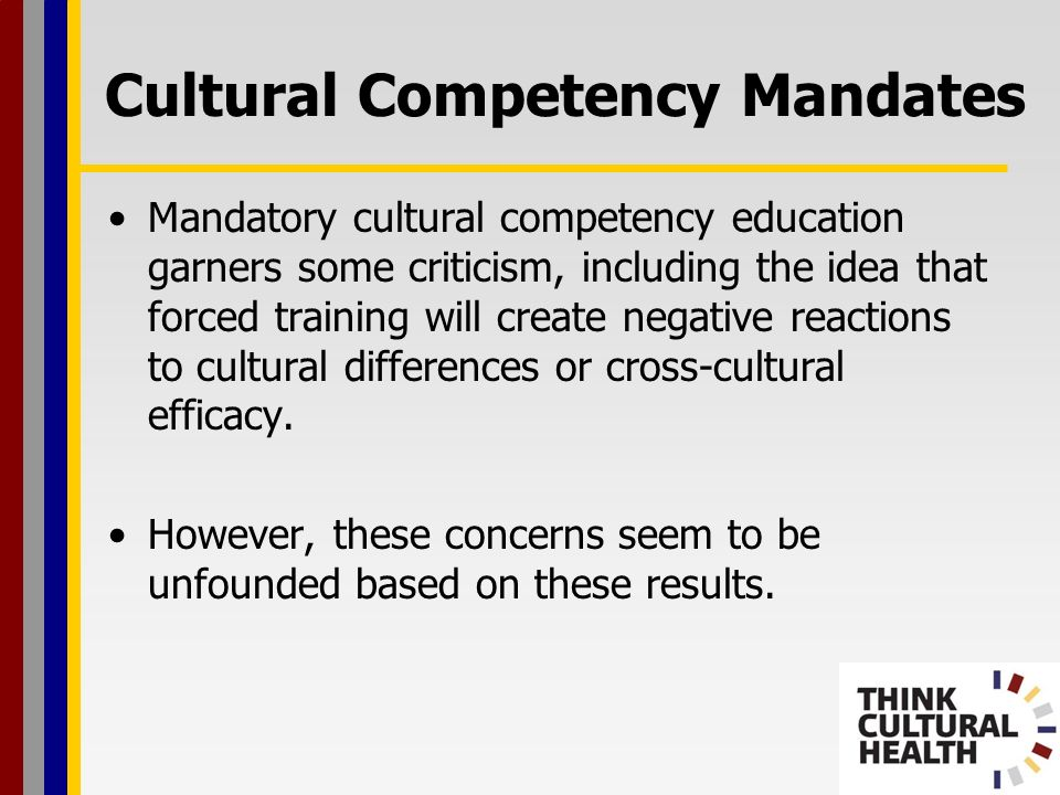 Mandatory cultural competency education garners some criticism, including the idea that forced training will create negative reactions to cultural differences or cross-cultural efficacy.