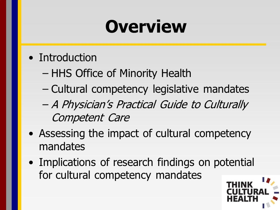 Overview Introduction –HHS Office of Minority Health –Cultural competency legislative mandates –A Physicians Practical Guide to Culturally Competent Care Assessing the impact of cultural competency mandates Implications of research findings on potential for cultural competency mandates