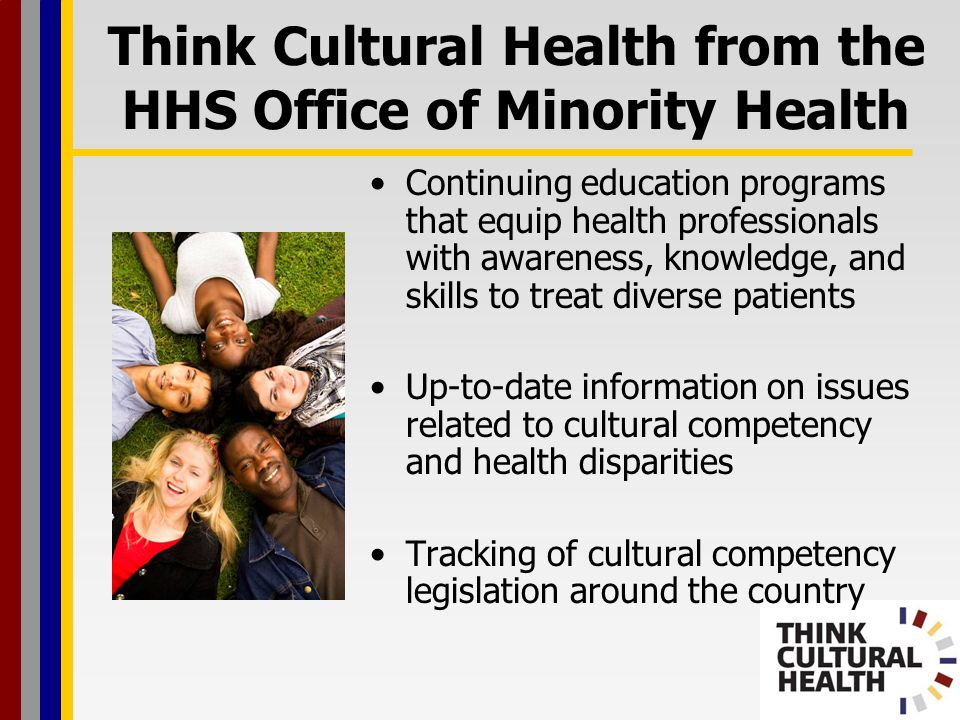 Think Cultural Health from the HHS Office of Minority Health Continuing education programs that equip health professionals with awareness, knowledge, and skills to treat diverse patients Up-to-date information on issues related to cultural competency and health disparities Tracking of cultural competency legislation around the country