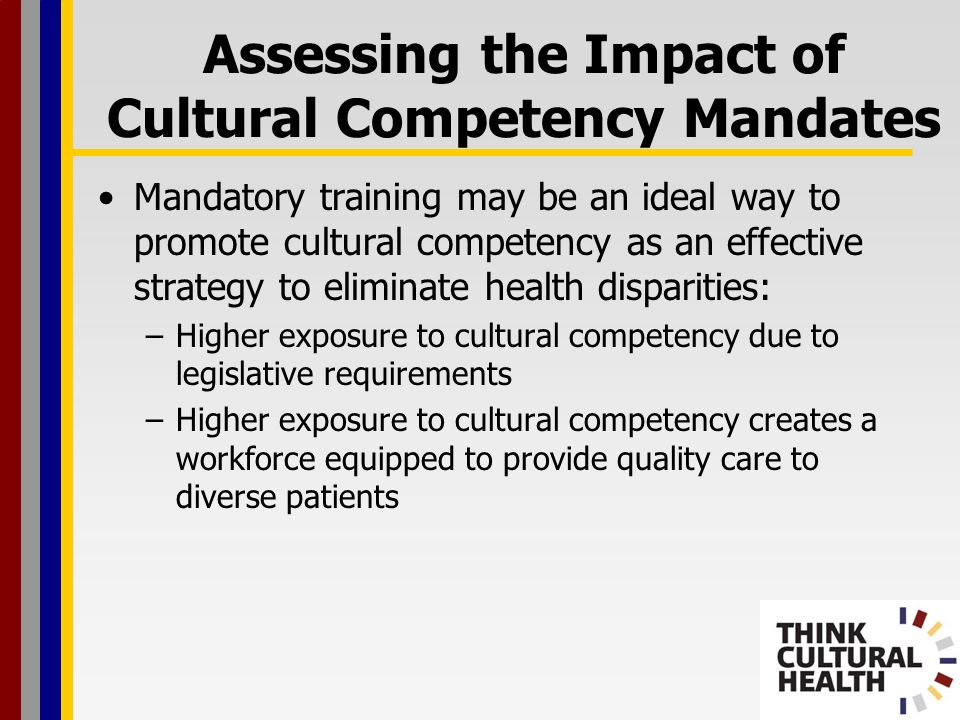 Assessing the Impact of Cultural Competency Mandates Mandatory training may be an ideal way to promote cultural competency as an effective strategy to eliminate health disparities: –Higher exposure to cultural competency due to legislative requirements –Higher exposure to cultural competency creates a workforce equipped to provide quality care to diverse patients