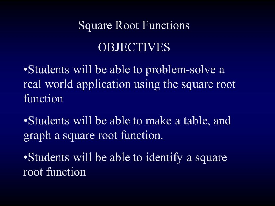 Square Root Functions OBJECTIVES Students will be able to problem-solve a real world application using the square root function Students will be able to make a table, and graph a square root function.
