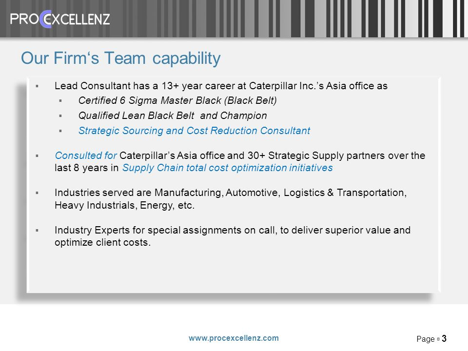 www.procexcellenz.com Page 3 Our Firms Team capability Lead Consultant has a 13+ year career at Caterpillar Inc.s Asia office as Certified 6 Sigma Master Black (Black Belt) Qualified Lean Black Belt and Champion Strategic Sourcing and Cost Reduction Consultant Consulted for Caterpillars Asia office and 30+ Strategic Supply partners over the last 8 years in Supply Chain total cost optimization initiatives Industries served are Manufacturing, Automotive, Logistics & Transportation, Heavy Industrials, Energy, etc.