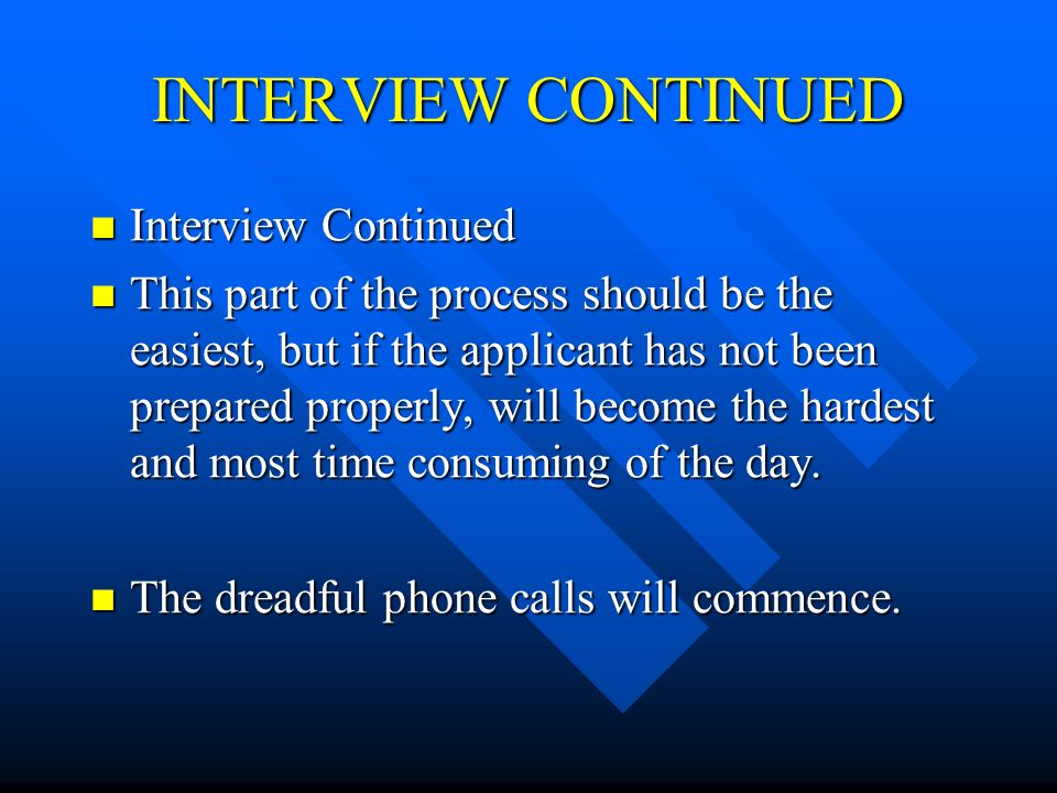 INTERVIEW CONTINUED Interview Continued Interview Continued This part of the process should be the easiest, but if the applicant has not been prepared properly, will become the hardest and most time consuming of the day.
