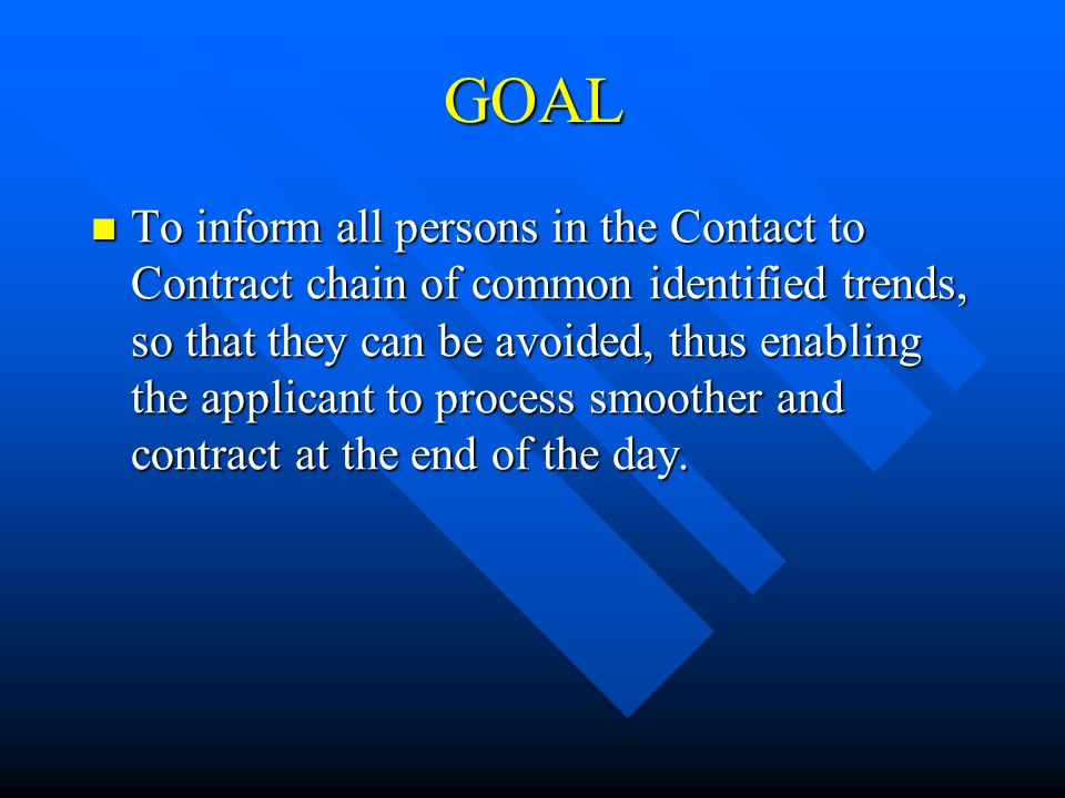 GOAL To inform all persons in the Contact to Contract chain of common identified trends, so that they can be avoided, thus enabling the applicant to process smoother and contract at the end of the day.