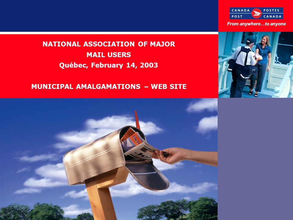 NATIONAL ASSOCIATION OF MAJOR MAIL USERS Québec, February 14, 2003 MUNICIPAL AMALGAMATIONS – WEB SITE From anywhere…to anyone