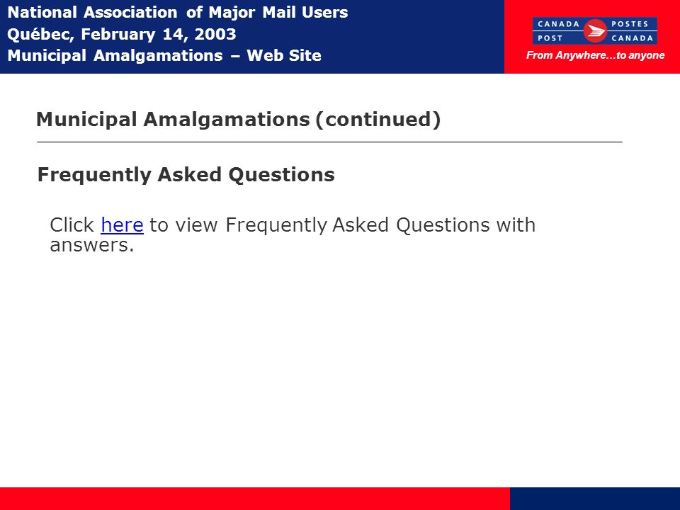 From Anywhere…to anyone National Association of Major Mail Users Québec, February 14, 2003 Municipal Amalgamations – Web Site Municipal Amalgamations (continued) Frequently Asked Questions Click here to view Frequently Asked Questions with answers.