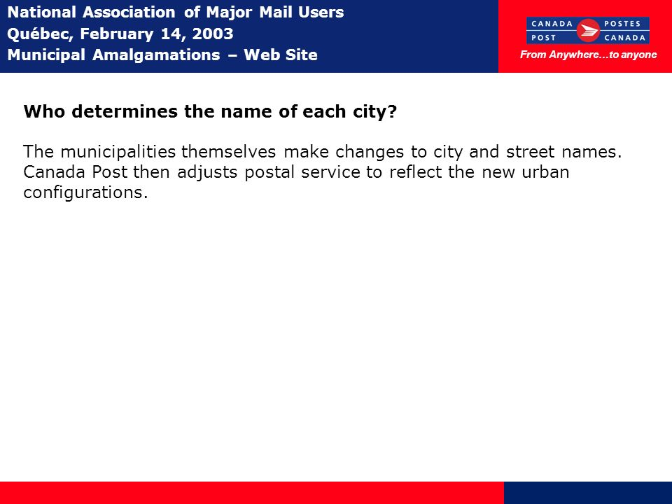 From Anywhere…to anyone National Association of Major Mail Users Québec, February 14, 2003 Municipal Amalgamations – Web Site Who determines the name of each city.
