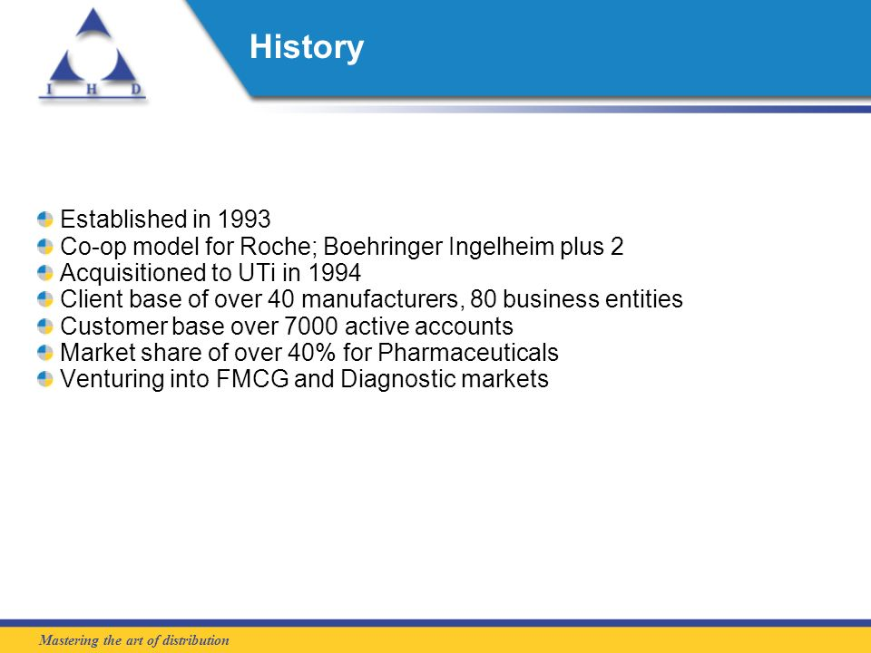 Mastering the art of distribution History Established in 1993 Co-op model for Roche; Boehringer Ingelheim plus 2 Acquisitioned to UTi in 1994 Client base of over 40 manufacturers, 80 business entities Customer base over 7000 active accounts Market share of over 40% for Pharmaceuticals Venturing into FMCG and Diagnostic markets