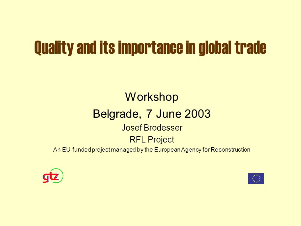 Quality and its importance in global trade Workshop Belgrade, 7 June 2003 Josef Brodesser RFL Project An EU-funded project managed by the European Agency for Reconstruction