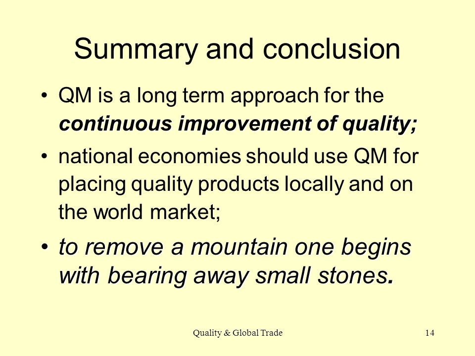 Quality & Global Trade14 Summary and conclusion continuous improvement of quality;QM is a long term approach for the continuous improvement of quality; national economies should use QM for placing quality products locally and on the world market; to remove a mountain one begins with bearing away small stones.to remove a mountain one begins with bearing away small stones.