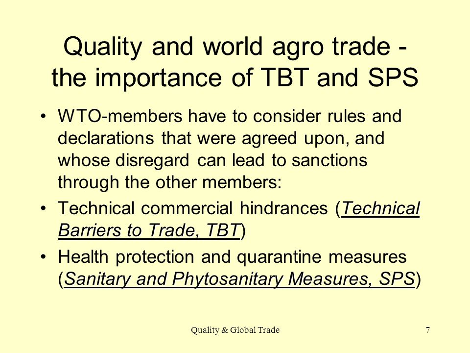 Quality & Global Trade7 Quality and world agro trade - the importance of TBT and SPS WTO-members have to consider rules and declarations that were agreed upon, and whose disregard can lead to sanctions through the other members: Technical Barriers to Trade, TBTTechnical commercial hindrances (Technical Barriers to Trade, TBT) Sanitary and Phytosanitary Measures, SPSHealth protection and quarantine measures (Sanitary and Phytosanitary Measures, SPS)