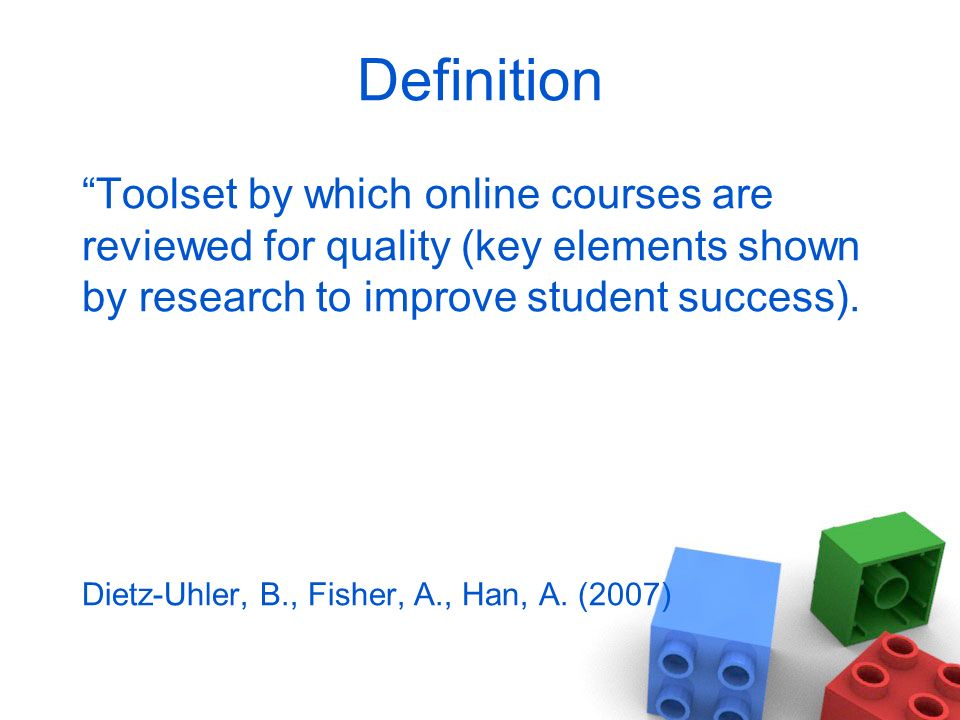 Definition Toolset by which online courses are reviewed for quality (key elements shown by research to improve student success).