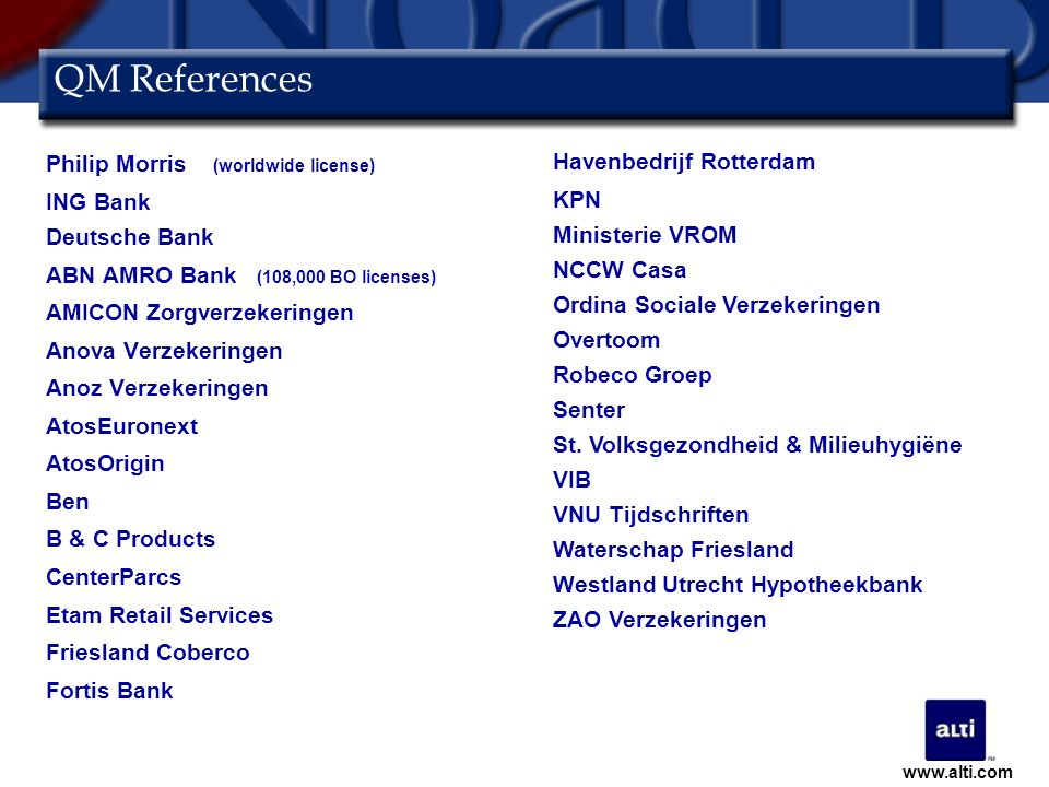 QM References Philip Morris (worldwide license) ING Bank Deutsche Bank ABN AMRO Bank (108,000 BO licenses) AMICON Zorgverzekeringen Anova Verzekeringen Anoz Verzekeringen AtosEuronext AtosOrigin Ben B & C Products CenterParcs Etam Retail Services Friesland Coberco Fortis Bank Havenbedrijf Rotterdam KPN Ministerie VROM NCCW Casa Ordina Sociale Verzekeringen Overtoom Robeco Groep Senter St.