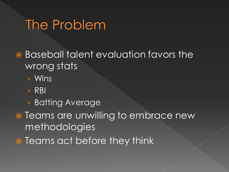 Baseball talent evaluation favors the wrong stats Wins RBI Batting Average Teams are unwilling to embrace new methodologies Teams act before they think