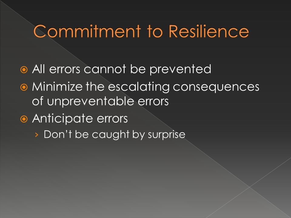 All errors cannot be prevented Minimize the escalating consequences of unpreventable errors Anticipate errors Dont be caught by surprise