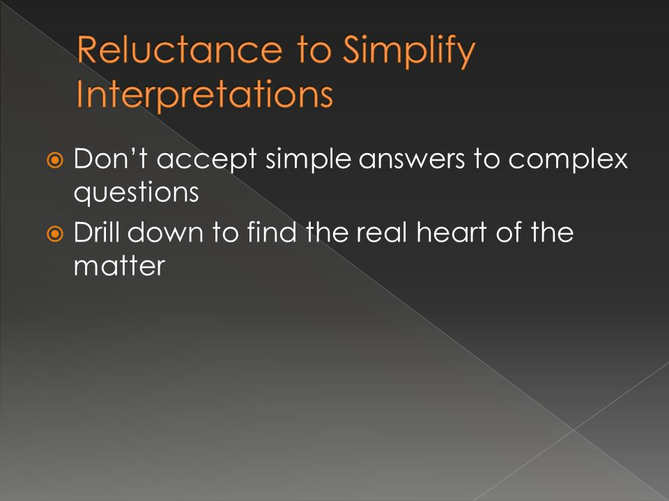 Dont accept simple answers to complex questions Drill down to find the real heart of the matter