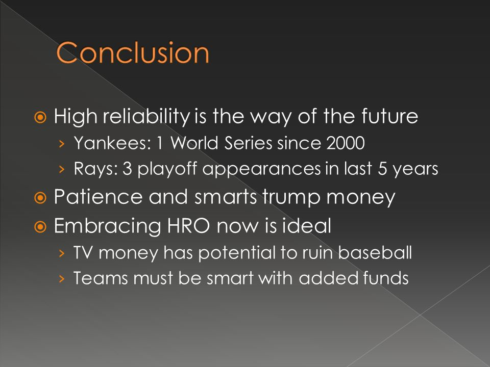 High reliability is the way of the future Yankees: 1 World Series since 2000 Rays: 3 playoff appearances in last 5 years Patience and smarts trump money Embracing HRO now is ideal TV money has potential to ruin baseball Teams must be smart with added funds