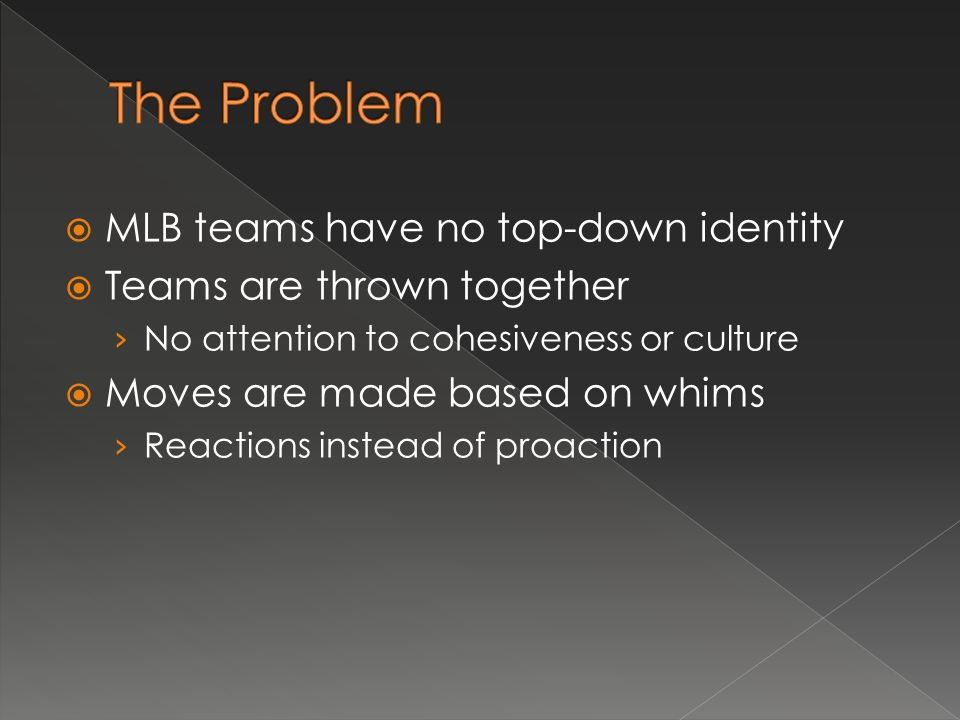 MLB teams have no top-down identity Teams are thrown together No attention to cohesiveness or culture Moves are made based on whims Reactions instead of proaction