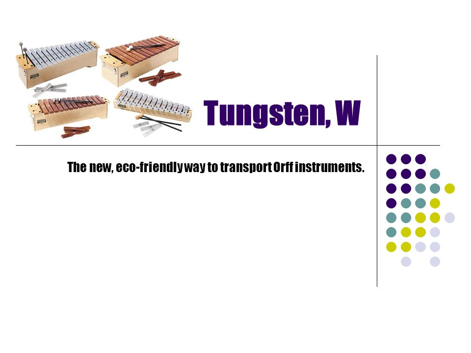 Tungsten, W The new, eco-friendly way to transport Orff instruments.
