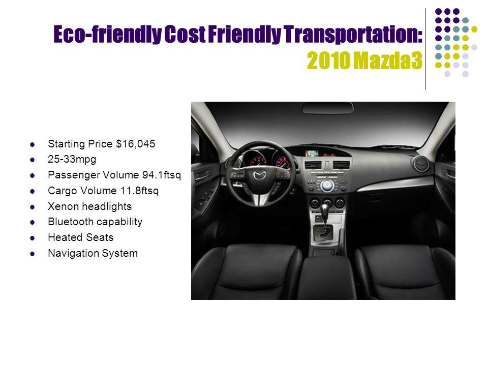 Eco-friendly Cost Friendly Transportation: 2010 Mazda3 Starting Price $16, mpg Passenger Volume 94.1ftsq Cargo Volume 11.8ftsq Xenon headlights Bluetooth capability Heated Seats Navigation System
