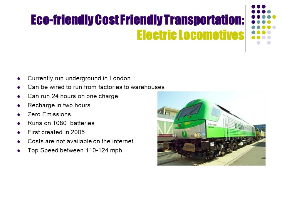 Eco-friendly Cost Friendly Transportation: Electric Locomotives Currently run underground in London Can be wired to run from factories to warehouses Can run 24 hours on one charge Recharge in two hours Zero Emissions Runs on 1080 batteries First created in 2005 Costs are not available on the internet Top Speed between mph