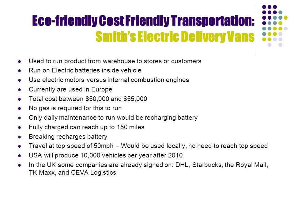 Eco-friendly Cost Friendly Transportation: Smiths Electric Delivery Vans Used to run product from warehouse to stores or customers Run on Electric batteries inside vehicle Use electric motors versus internal combustion engines Currently are used in Europe Total cost between $50,000 and $55,000 No gas is required for this to run Only daily maintenance to run would be recharging battery Fully charged can reach up to 150 miles Breaking recharges battery Travel at top speed of 50mph – Would be used locally, no need to reach top speed USA will produce 10,000 vehicles per year after 2010 In the UK some companies are already signed on: DHL, Starbucks, the Royal Mail, TK Maxx, and CEVA Logistics