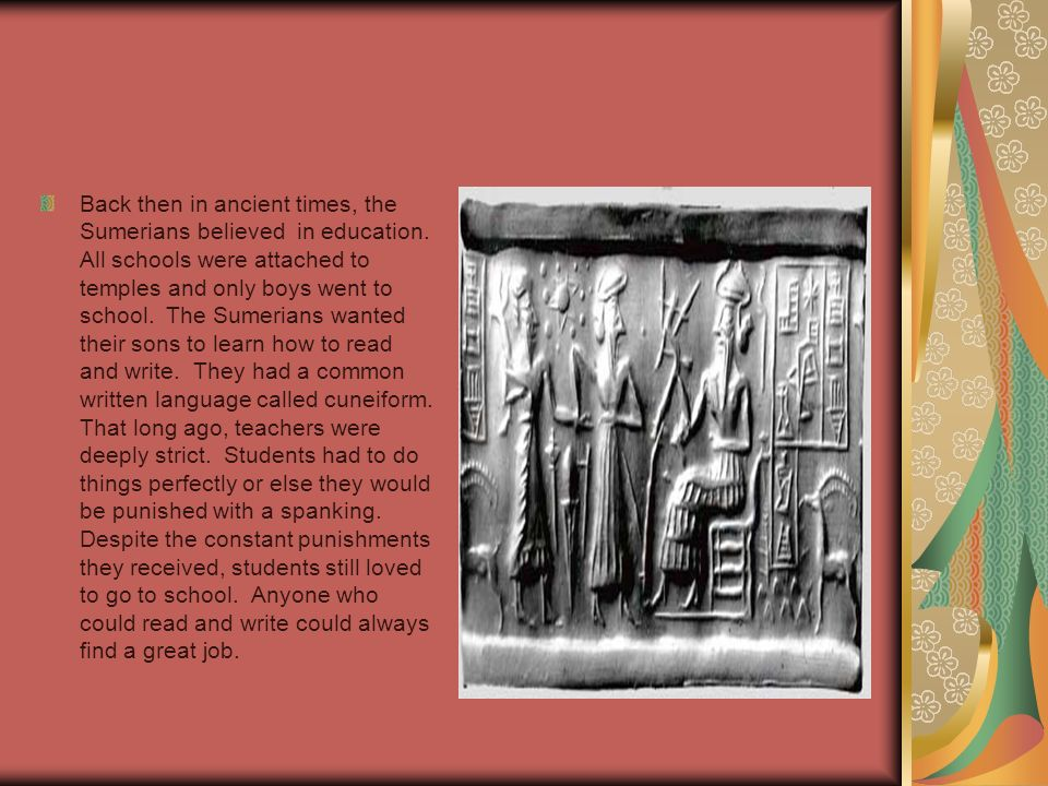 Back then in ancient times, the Sumerians believed in education.