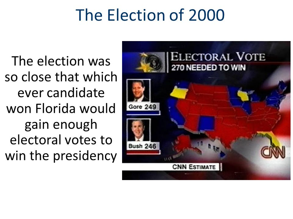 The Election of 2000 The election was so close that which ever candidate won Florida would gain enough electoral votes to win the presidency