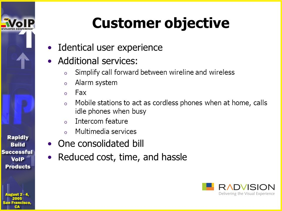 Customer objective Identical user experience Additional services: o Simplify call forward between wireline and wireless o Alarm system o Fax o Mobile stations to act as cordless phones when at home, calls idle phones when busy o Intercom feature o Multimedia services One consolidated bill Reduced cost, time, and hassle
