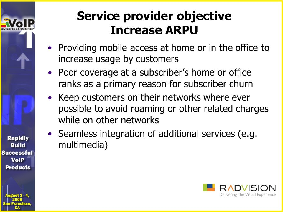 Service provider objective Increase ARPU Providing mobile access at home or in the office to increase usage by customers Poor coverage at a subscribers home or office ranks as a primary reason for subscriber churn Keep customers on their networks where ever possible to avoid roaming or other related charges while on other networks Seamless integration of additional services (e.g.