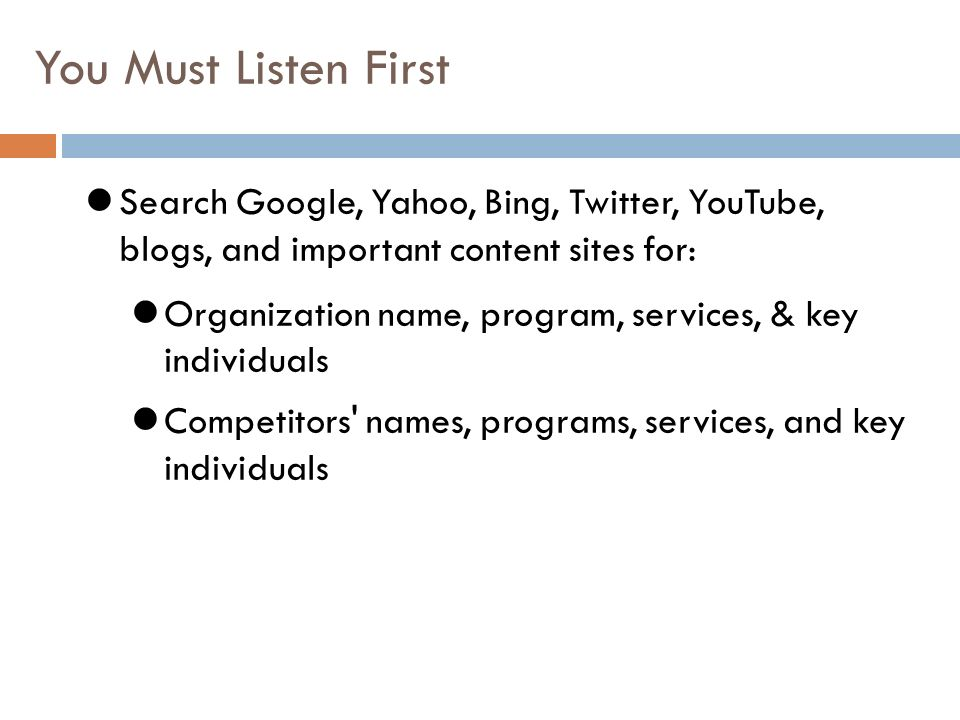 You Must Listen First Search Google, Yahoo, Bing, Twitter, YouTube, blogs, and important content sites for: Organization name, program, services, & key individuals Competitors names, programs, services, and key individuals