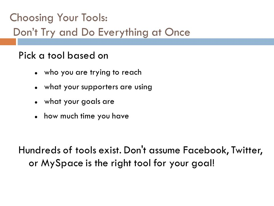 Choosing Your Tools: Dont Try and Do Everything at Once Pick a tool based on who you are trying to reach what your supporters are using what your goals are how much time you have Hundreds of tools exist.